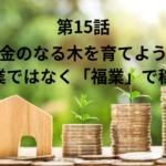 【第15話】お金のなる木を育てよう!副業ではなく「福業」で稼ぐ