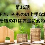 【第16話】好きこそもののじょうすなれ!好きを極めればお金に変わる!