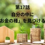 【第17話】自分の中に「お金の種」を見つける