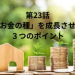 【第23話】お金の種をすくすく成長させる3つのポイント