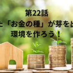 【第22話】まいた「お金の種」が芽を出せる環境を作ろう!